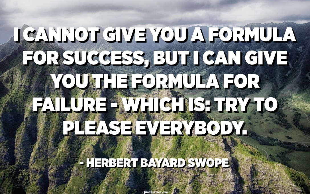 I cannot give you a formula for success, but I can give you the formula for failure - which is: Try to please everybody. - Herbert Bayard Swope