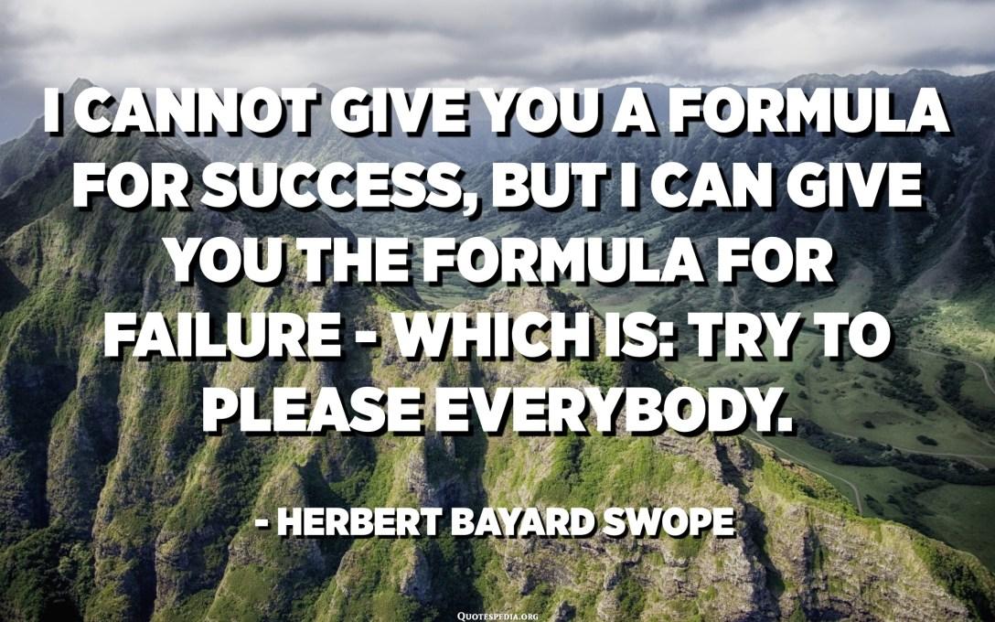 Ik kan je geen formule voor succes geven, maar ik kan je de formule voor mislukking geven - dat is: probeer iedereen een plezier te doen. - Herbert Bayard Swope