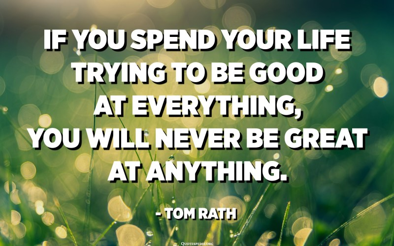 If you spend your life trying to be good at everything, you will never be great at anything. - Tom Rath