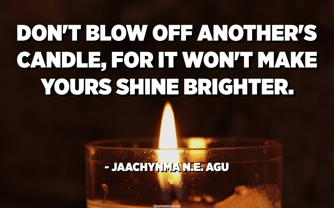 Don't blow off another's candle, for it won't make yours shine brighter. - Jaachynma N.E. Agu