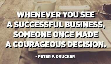 Whenever you see a successful business, someone once made a courageous decision. - Peter F. Drucker