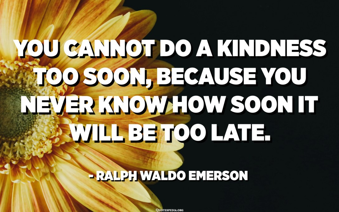 You cannot do a kindness too soon, because you never know how soon it will be too late. - Ralph Waldo Emerson