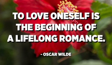 To love oneself is the beginning of a lifelong romance. - Oscar Wilde