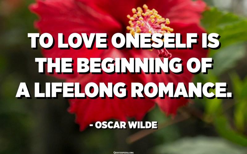 أن تحب ذاتك هي بداية قصة حب مدى الحياة. - أوسكار وايلد