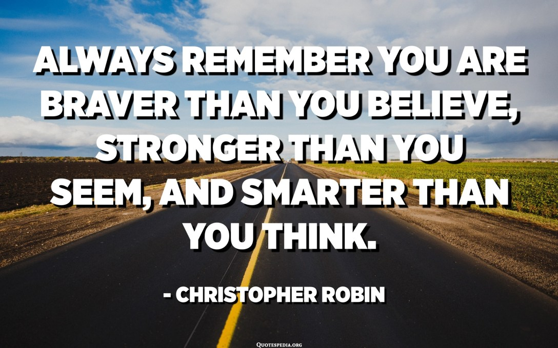 Always remember you are braver than you believe, stronger than you seem, and smarter than you think. - Christopher Robin