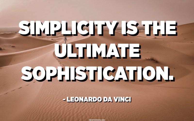 Simplicity is the ultimate sophistication. - Leonardo da Vinci