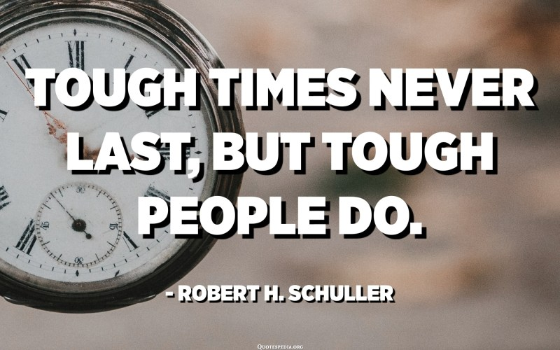 Tough times never last, but tough people do. - Robert H. Schuller