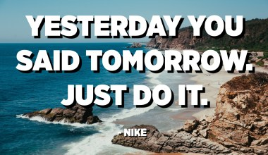 Yesterday you said tomorrow. Just do it. - Nike