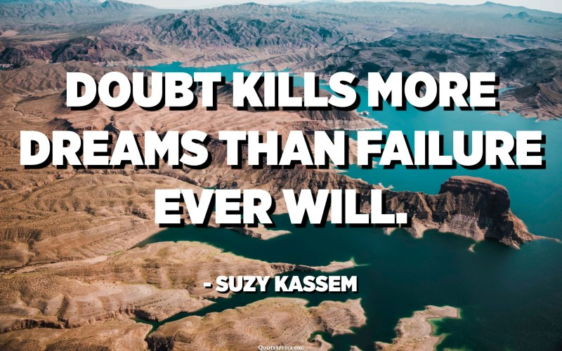 Doubt kills more dreams than failure ever will. - Suzy Kassem