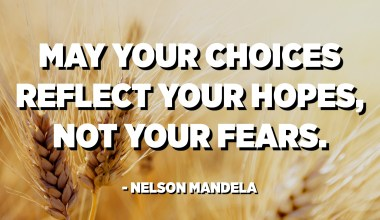 May your choices reflect your hopes, not your fears. - Nelson Mandela