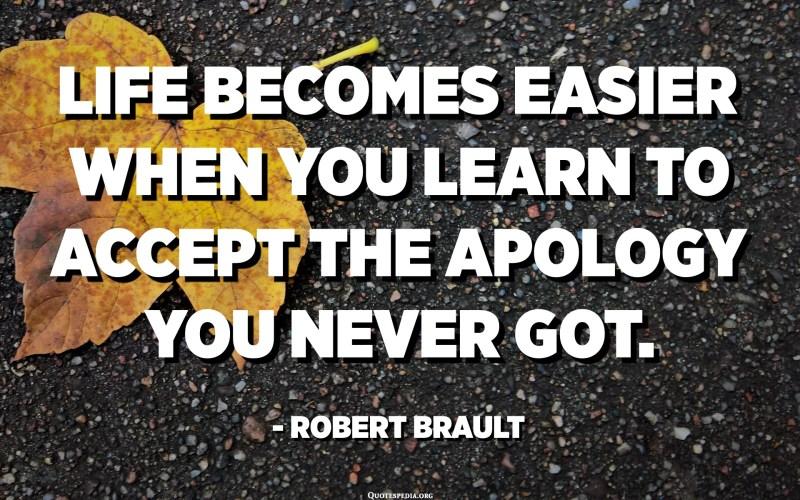 La vida es fa més fàcil quan s'aprèn a acceptar la disculpa que mai no vas obtenir. - Robert Brault