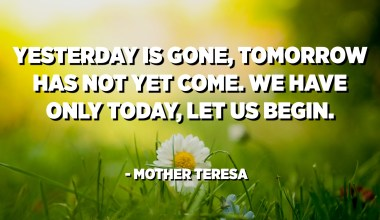 Yesterday is gone, tomorrow has not yet come. We have only today, let us begin. - Mother Teresa