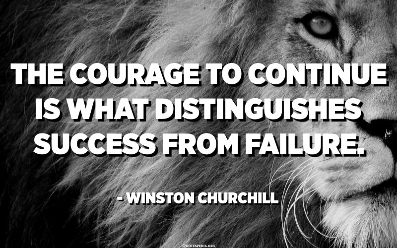 The courage to continue is what distinguishes success from failure. - Winston Churchill