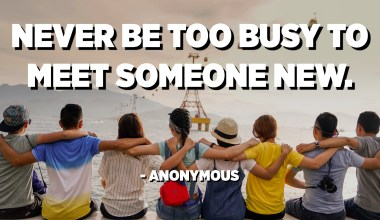 Never be too busy to meet someone new. - Anonymous
