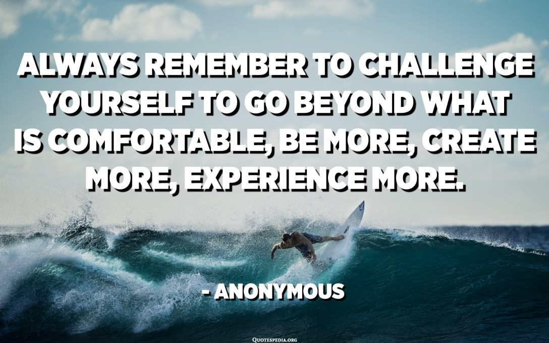 تذكر دائمًا أن تتحدى نفسك لتجاوز ما هو مريح ، كن أكثر ، وخلق المزيد ، وتجربة أكثر. - مجهول