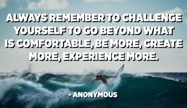 Always remember to challenge yourself to go beyond what is comfortable, Be more, create more, experience more. - Anonymous