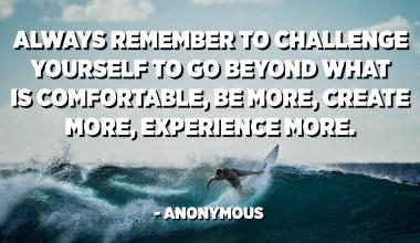 항상 편안한 것을 넘어서고, 더 많은 것을 만들고, 더 많이 경험하고, 더 많은 경험을하도록 도전하십시오. -익명