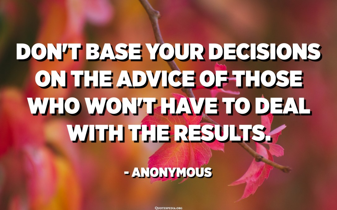 Don't base your decisions on the advice of those who won't have to deal with the results. - Anonymous