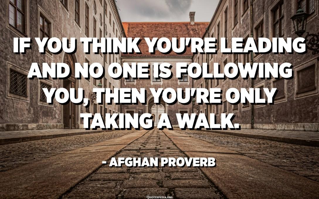 Si creieu que dirigiu i ningú us segueix, només passegeu. - Proverbi afgà