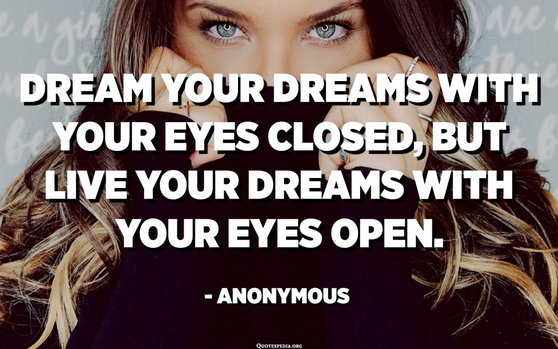 Dream your dreams with your eyes closed, but live your dreams with your eyes open. - Anonymous