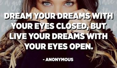 Somieu els vostres somnis amb els ulls tancats, però visqueu els somnis amb els ulls oberts. - Anònim