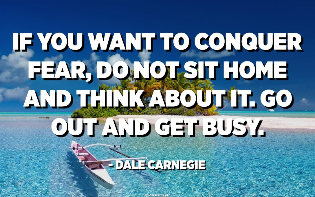 If you want to conquer fear, do not sit home and think about it. Go out and get busy. - Dale Carnegie