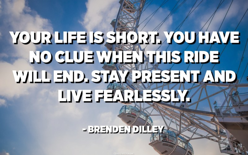Your life is short. You have no clue when this ride will end. Stay present and live fearlessly. - Brenden Dilley