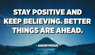 Останете позитивни и продолжете да верувате. Подобри работи се пред нас. - анонимни