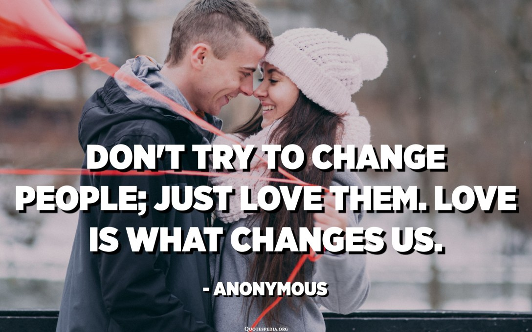 Don't try to change people; just love them. Love is what changes us. - Anonymous