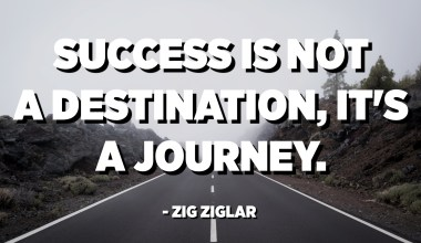 Success is not a destination, it's a journey. - Zig Ziglar
