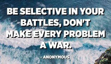 Budite selektivni u svojim bitkama, ne pravite svaki problem ratom. - Anonimni