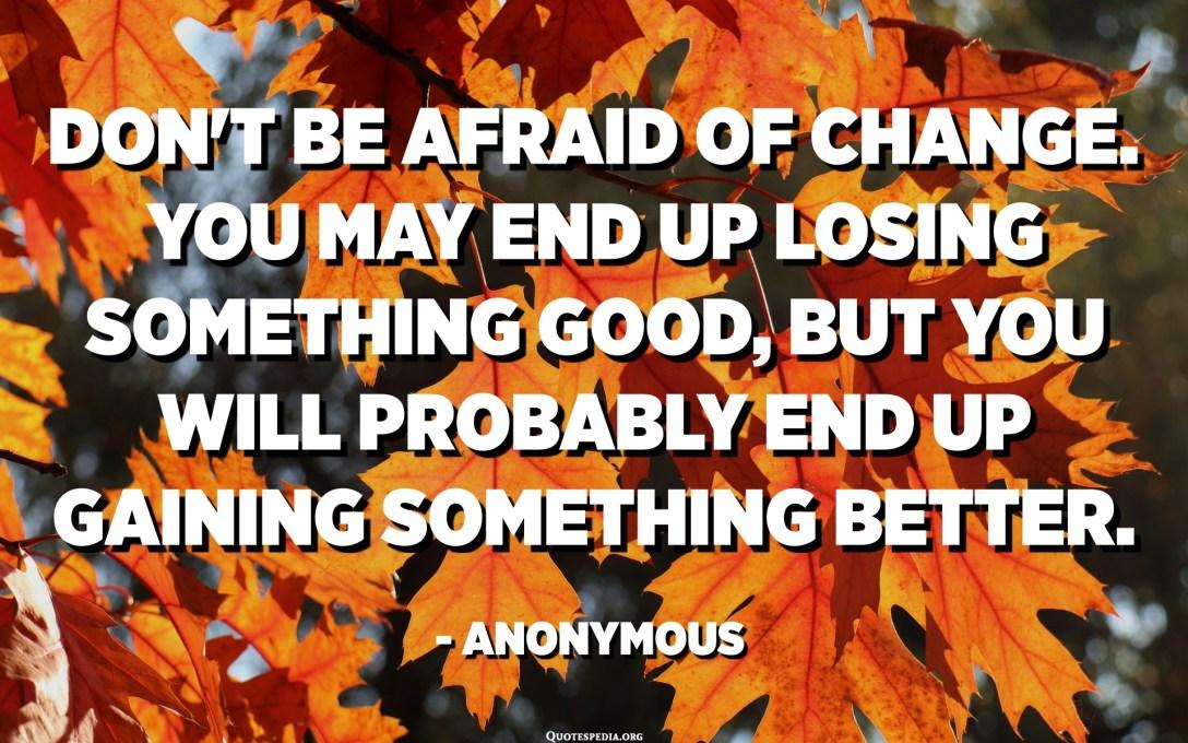 Ikke vær redd for forandring. Du kan ende opp med å miste noe bra, men du vil sannsynligvis ende opp med å få noe bedre. - Anonym