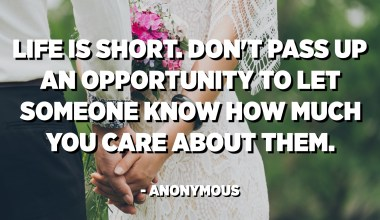 Life is short. Don't pass up an opportunity to let someone know how much you care about them. - Anonymous