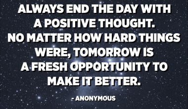 Always end the day with a positive thought. No matter how hard things were, tomorrow is a fresh opportunity to make it better. - Anonymous