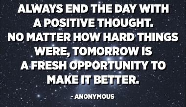 Terminez toujours la journée avec une pensée positive. Peu importe la difficulté des choses, demain est une nouvelle occasion de l'améliorer. - Anonyme
