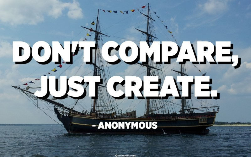 Don't compare, just create. - Anonymous