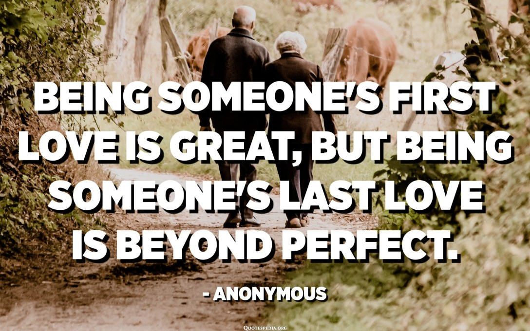 Being someone's first love is great, but being someone's last love is beyond perfect. - Anonymous