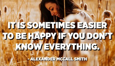 It is sometimes easier to be happy if you don't know everything. - Alexander McCall Smith