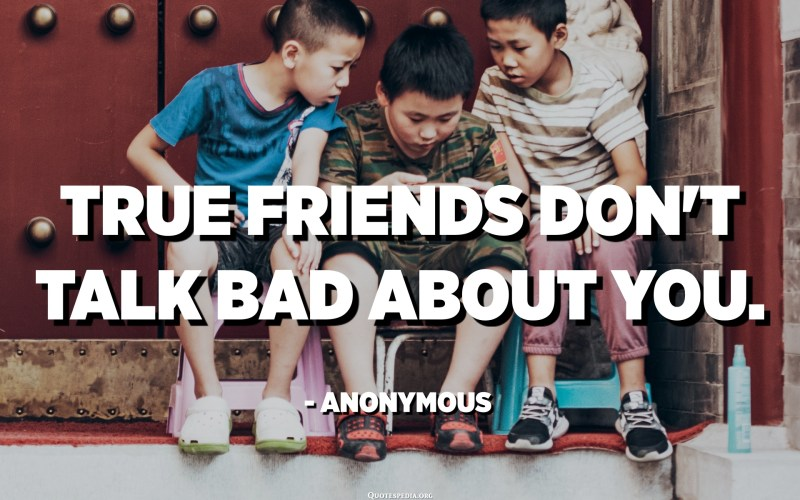 True friends don't talk bad about you. - Anonymous