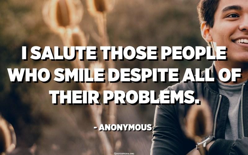 Saludo aquelles persones que somriuen malgrat tots els seus problemes. - Anònim
