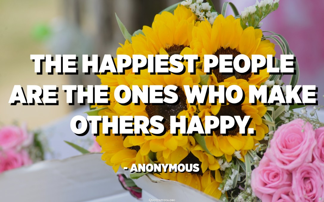 The happiest people are the ones who make others happy. - Anonymous