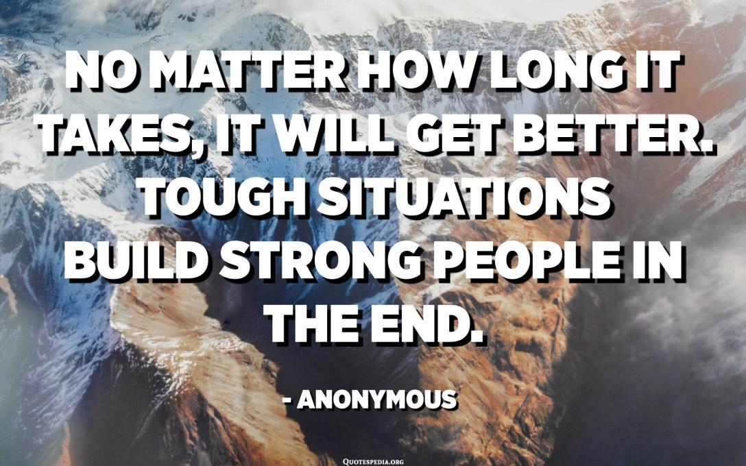 بغض النظر عن الوقت المستغرق ، سوف تتحسن. المواقف الصعبة تبني أشخاصًا أقوياء في النهاية. - مجهول