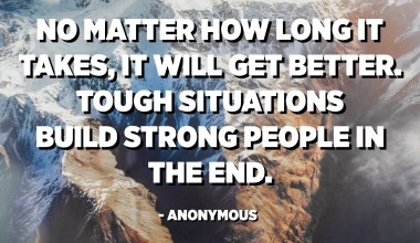No matter how long it takes, it will get better. Tough situations build strong people in the end. - Anonymous