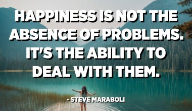 Happiness is not the absence of problems. It's the ability to deal with them. - Steve Maraboli