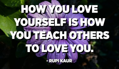 How you love yourself is how you teach others to love you. - Rupi Kaur