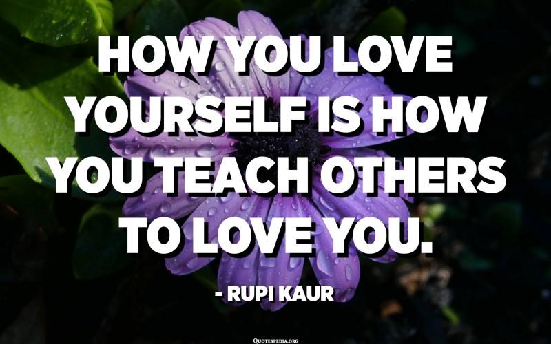كيف تحب نفسك هو كيف تعلم الآخرين أن يحبك. - روبي كور