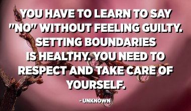 "You have to learn to say ""NO"" without feeling guilty. Setting boundaries is healthy. You need to respect and take care of yourself. - Unknown"