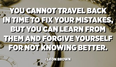 You cannot travel back in time to fix your mistakes, but you can learn from them and forgive yourself for not knowing better. - Leon Brown