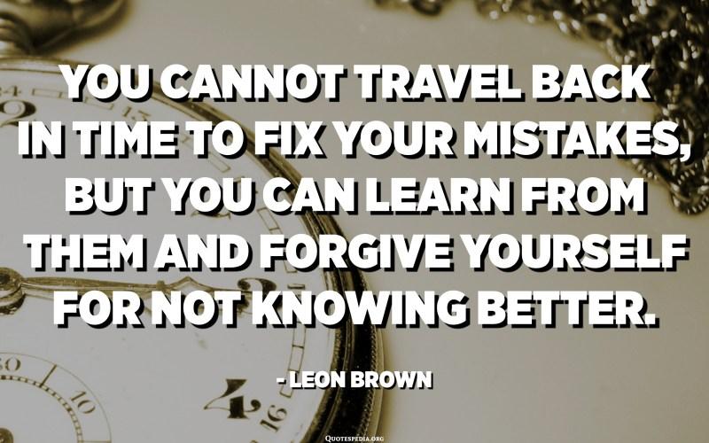 لا يمكنك العودة بالزمن إلى الوراء لإصلاح أخطائك ، ولكن يمكنك أن تتعلم منها وأن تسامح نفسك لعدم معرفتك بشكل أفضل. - ليون براون