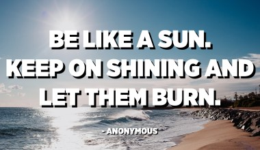 Be like a sun. Keep on shining and let them burn. - Anonymous